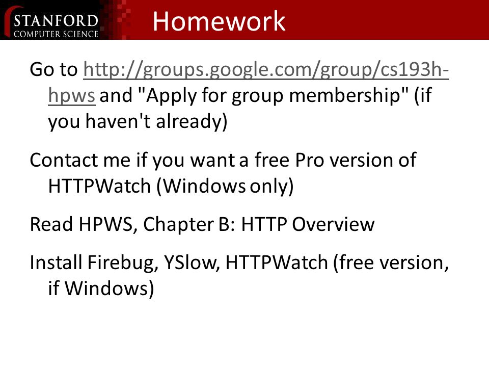 Homework Go to   hpws and Apply for group membership (if you haven t already)  hpws Contact me if you want a free Pro version of HTTPWatch (Windows only) Read HPWS, Chapter B: HTTP Overview Install Firebug, YSlow, HTTPWatch (free version, if Windows)