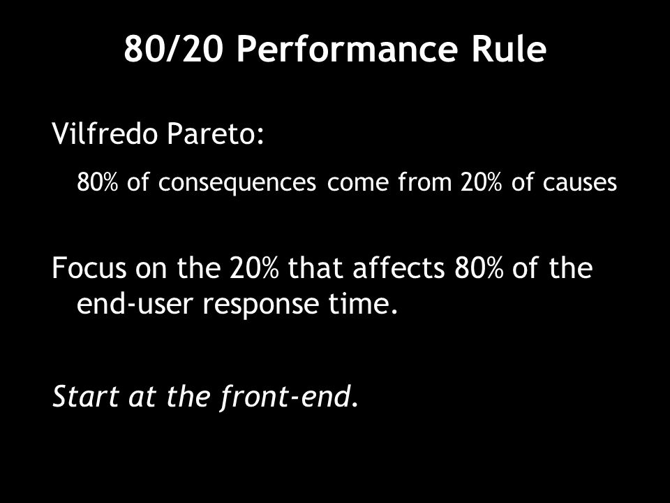 80/20 Performance Rule Vilfredo Pareto: 80% of consequences come from 20% of causes Focus on the 20% that affects 80% of the end-user response time.