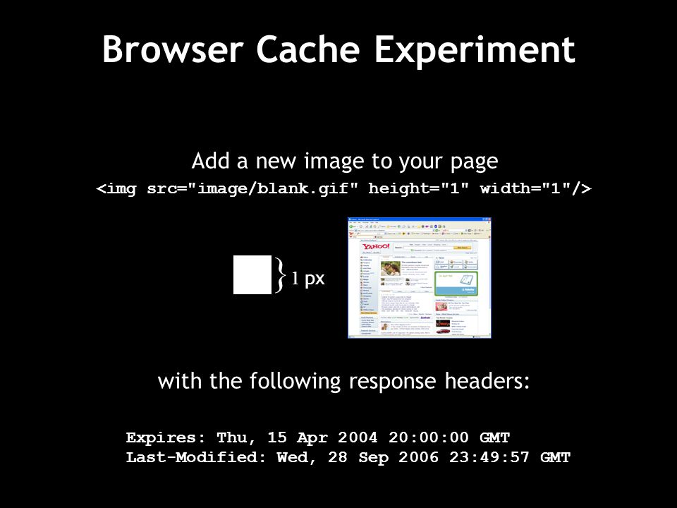 Add a new image to your page with the following response headers: Expires: Thu, 15 Apr 2004 20:00:00 GMT Last-Modified: Wed, 28 Sep 2006 23:49:57 GMT } 1 px Browser Cache Experiment