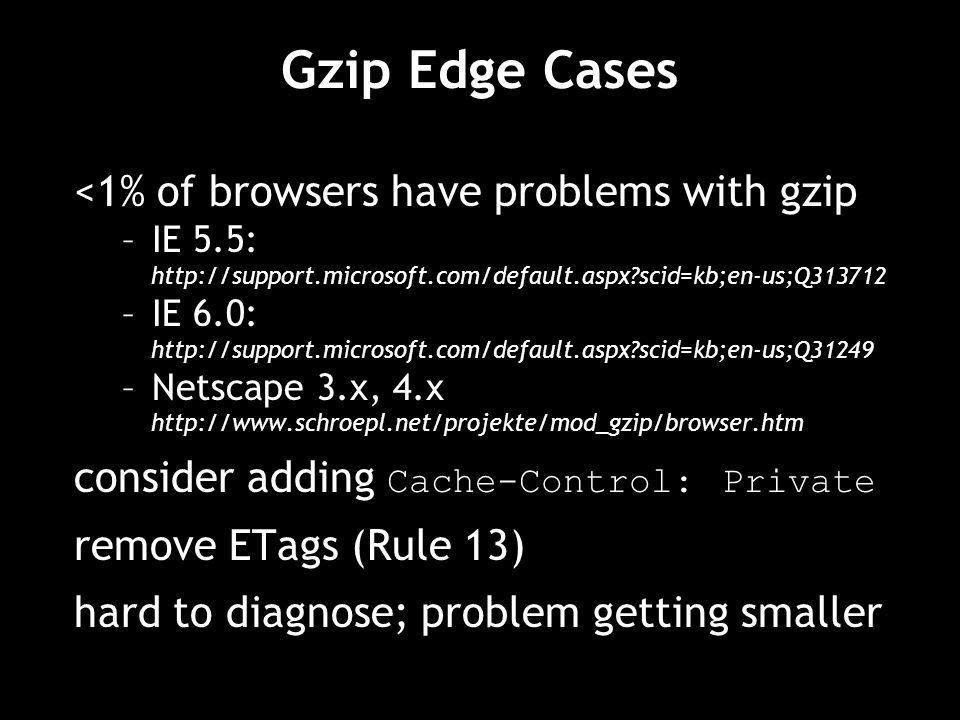 Gzip Edge Cases <1% of browsers have problems with gzip –IE 5.5: http://support.microsoft.com/default.aspx scid=kb;en-us;Q313712 –IE 6.0: http://support.microsoft.com/default.aspx scid=kb;en-us;Q31249 –Netscape 3.x, 4.x http://www.schroepl.net/projekte/mod_gzip/browser.htm consider adding Cache-Control: Private remove ETags (Rule 13) hard to diagnose; problem getting smaller