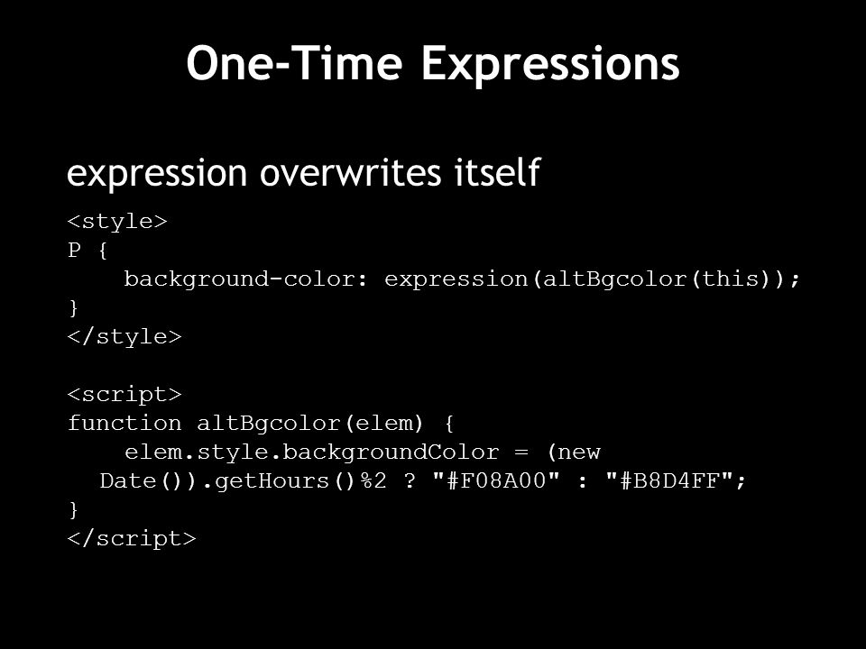 One-Time Expressions expression overwrites itself P { background-color: expression(altBgcolor(this)); } function altBgcolor(elem) { elem.style.backgroundColor = (new Date()).getHours()%2 .