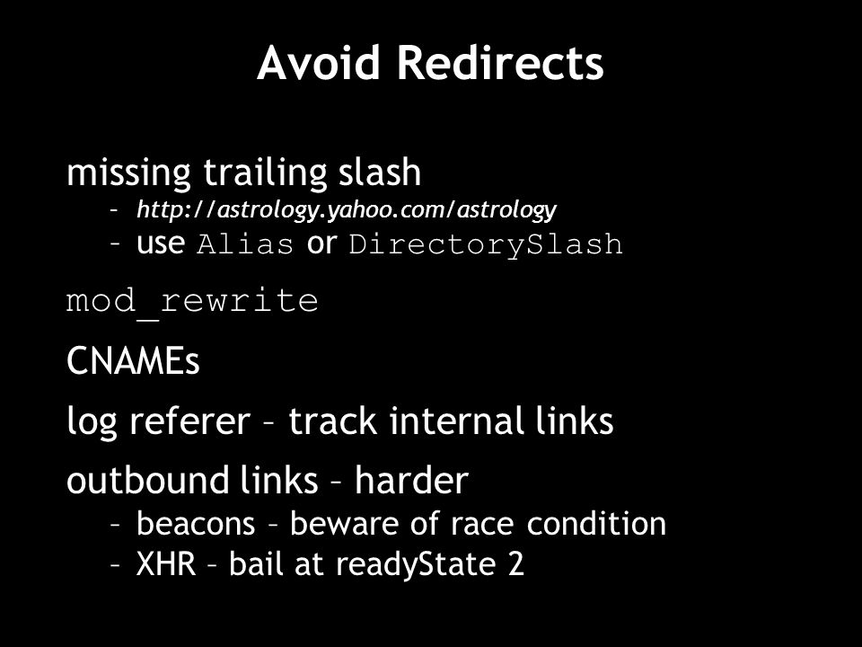 Avoid Redirects missing trailing slash –http://astrology.yahoo.com/astrology –use Alias or DirectorySlash mod_rewrite CNAMEs log referer – track internal links outbound links – harder –beacons – beware of race condition –XHR – bail at readyState 2