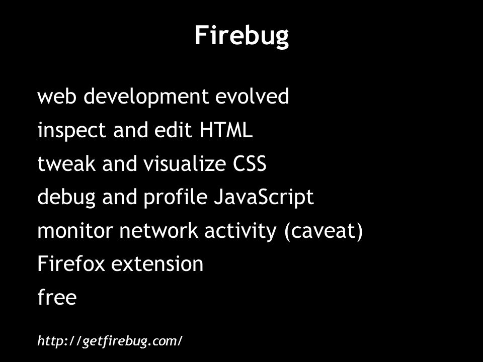 Firebug web development evolved inspect and edit HTML tweak and visualize CSS debug and profile JavaScript monitor network activity (caveat) Firefox extension free http://getfirebug.com/
