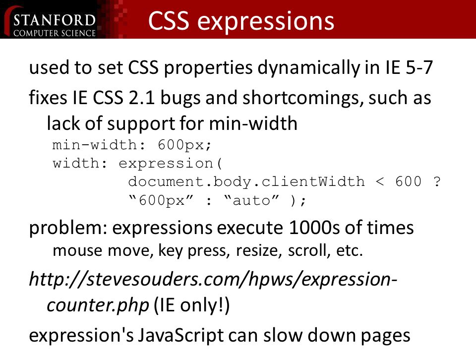 CSS expressions used to set CSS properties dynamically in IE 5-7 fixes IE CSS 2.1 bugs and shortcomings, such as lack of support for min-width min-width: 600px; width: expression( document.body.clientWidth < 600 .