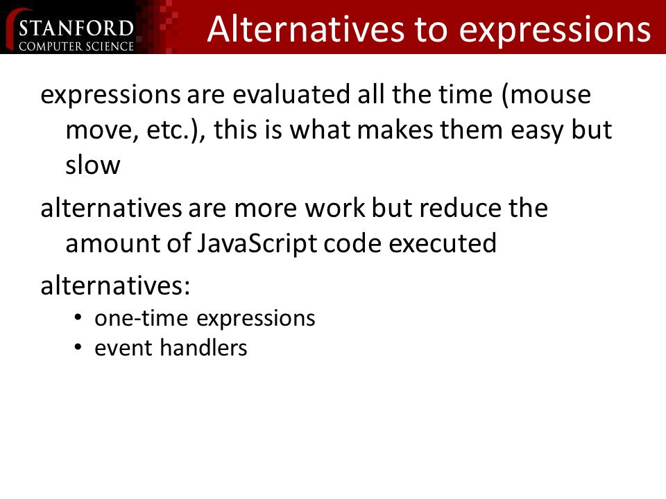 Alternatives to expressions expressions are evaluated all the time (mouse move, etc.), this is what makes them easy but slow alternatives are more work but reduce the amount of JavaScript code executed alternatives: one-time expressions event handlers