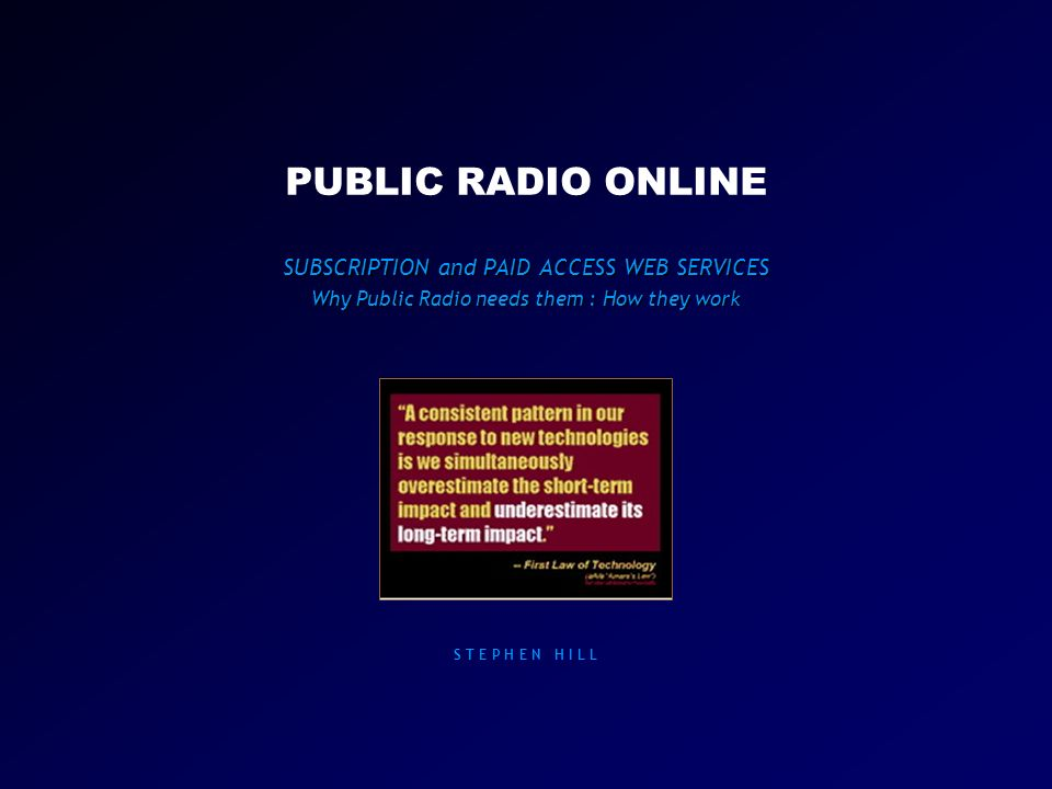 PUBLIC RADIO ONLINE SUBSCRIPTION and PAID ACCESS WEB SERVICES Why Public Radio needs them : How they work S T E P H E N H I L L