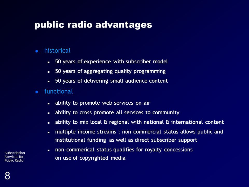 Running head (section title) Subscription Services for Public Radio 8 public radio advantages historical n 50 years of experience with subscriber model n 50 years of aggregating quality programming n 50 years of delivering small audience content functional n ability to promote web services on-air n ability to cross promote all services to community n ability to mix local & regional with national & international content n multiple income streams : non-commercial status allows public and institutional funding as well as direct subscriber support n non-commerical status qualifies for royalty concessions on use of copyrighted media