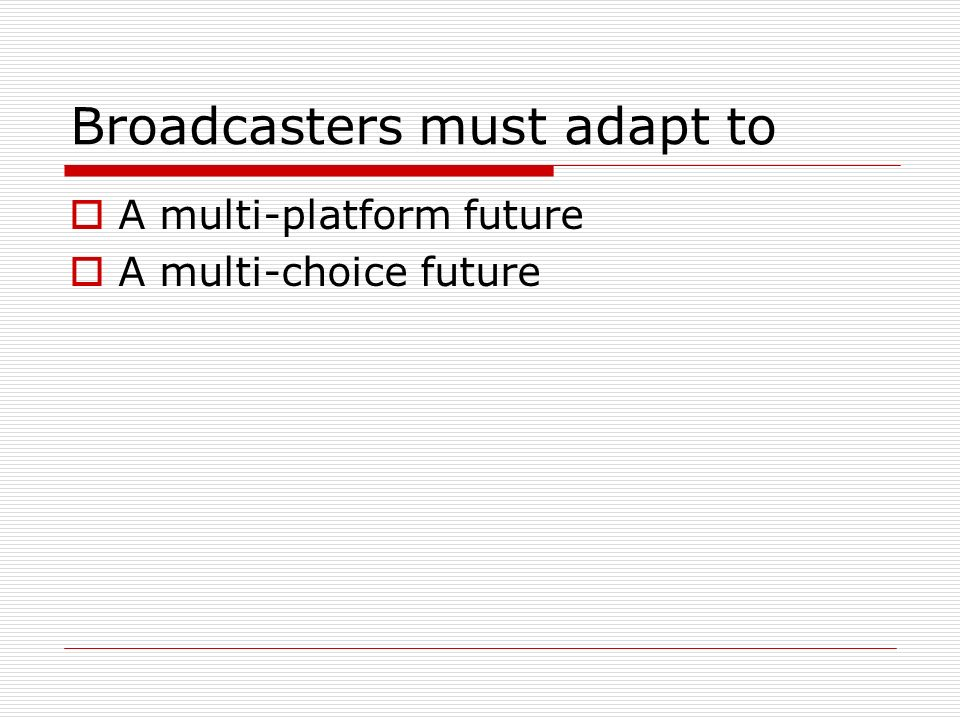 Broadcasters must adapt to A multi-platform future A multi-choice future
