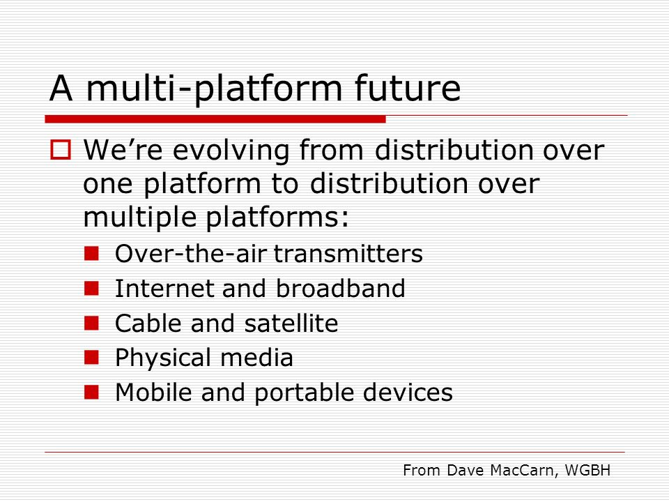 A multi-platform future Were evolving from distribution over one platform to distribution over multiple platforms: Over-the-air transmitters Internet and broadband Cable and satellite Physical media Mobile and portable devices From Dave MacCarn, WGBH