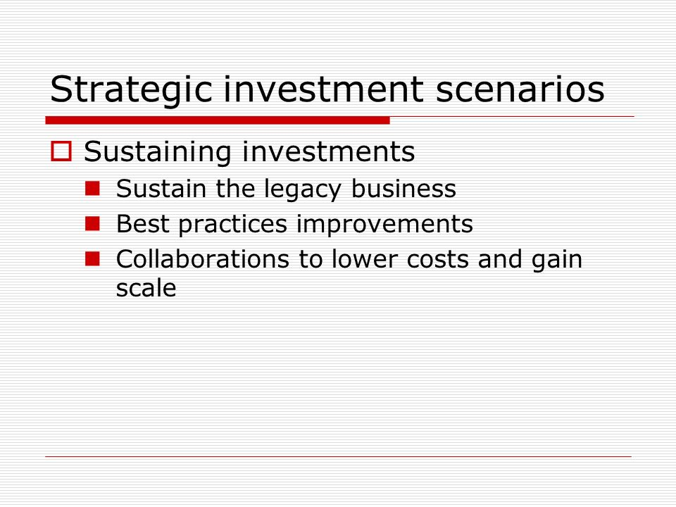 Strategic investment scenarios Sustaining investments Sustain the legacy business Best practices improvements Collaborations to lower costs and gain scale