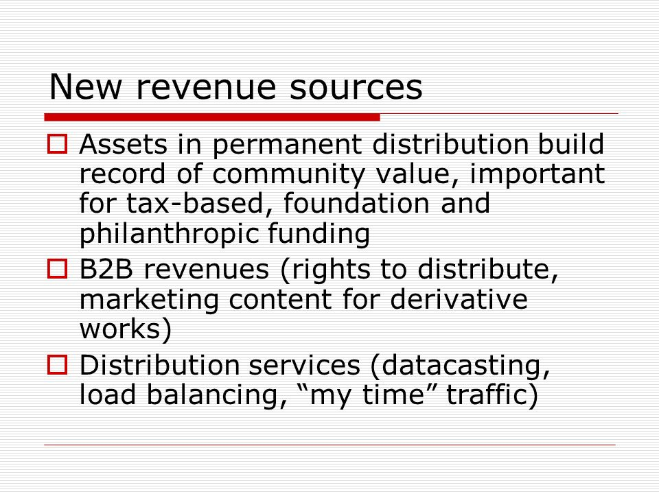 New revenue sources Assets in permanent distribution build record of community value, important for tax-based, foundation and philanthropic funding B2B revenues (rights to distribute, marketing content for derivative works) Distribution services (datacasting, load balancing, my time traffic)