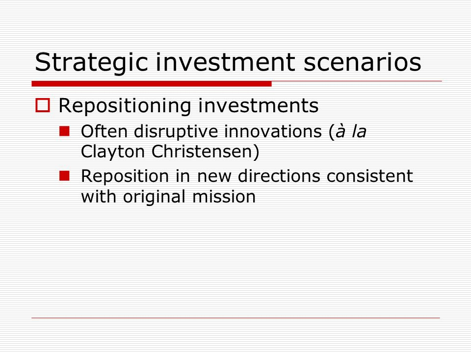 Strategic investment scenarios Repositioning investments Often disruptive innovations (à la Clayton Christensen) Reposition in new directions consistent with original mission