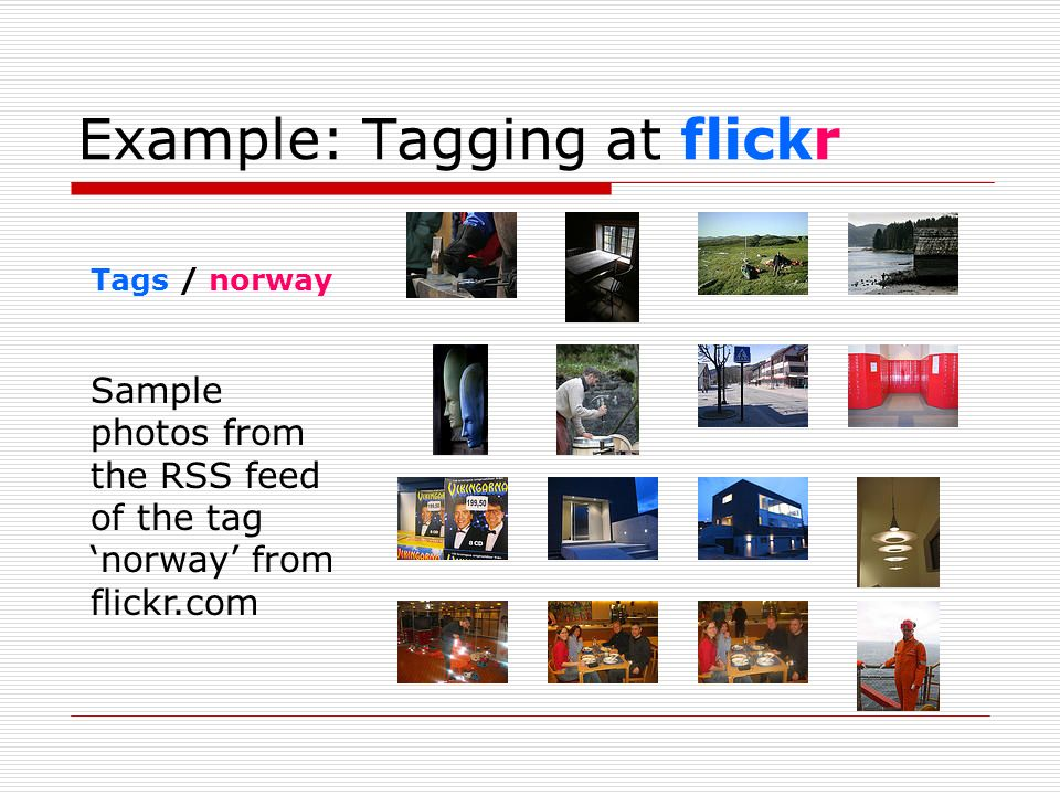 Example: Tagging at flickr Tags / norway Sample photos from the RSS feed of the tag norway from flickr.com