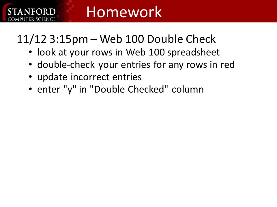 Homework 11/12 3:15pm – Web 100 Double Check look at your rows in Web 100 spreadsheet double-check your entries for any rows in red update incorrect entries enter y in Double Checked column