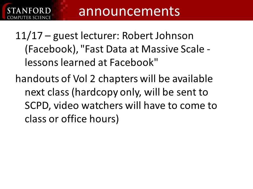 announcements 11/17 – guest lecturer: Robert Johnson (Facebook), Fast Data at Massive Scale - lessons learned at Facebook handouts of Vol 2 chapters will be available next class (hardcopy only, will be sent to SCPD, video watchers will have to come to class or office hours)