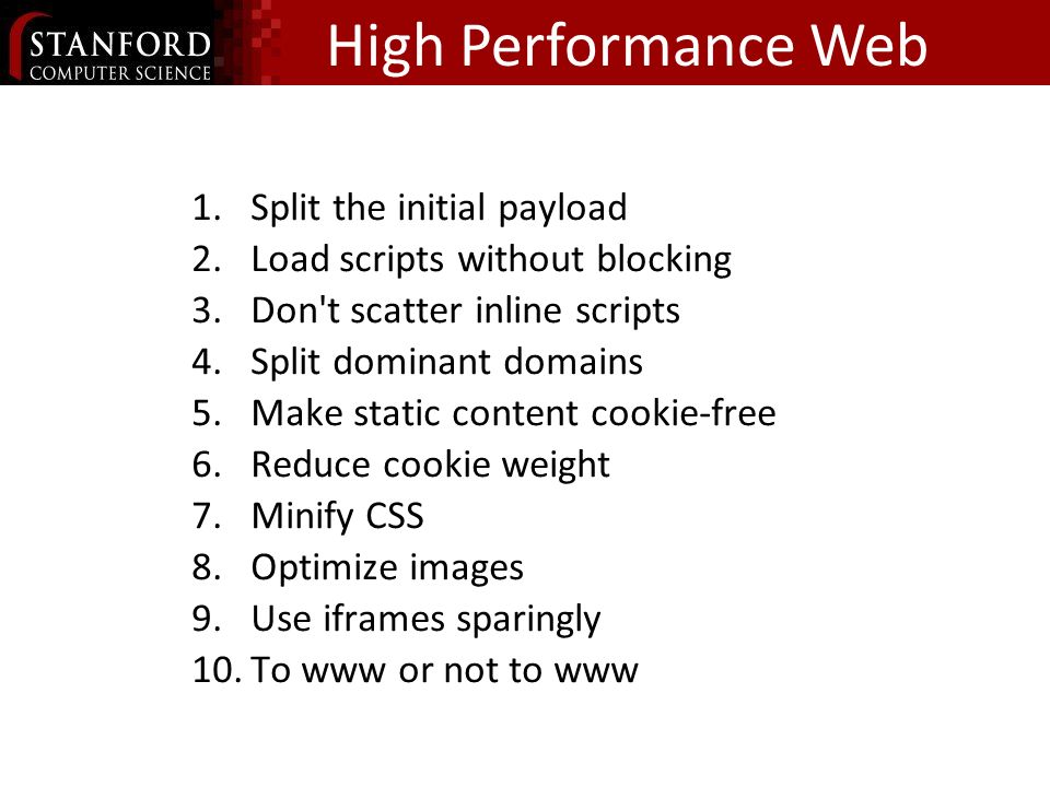 High Performance Web Sites, Vol 2 1.Split the initial payload 2.Load scripts without blocking 3.Don t scatter inline scripts 4.Split dominant domains 5.Make static content cookie-free 6.Reduce cookie weight 7.Minify CSS 8.Optimize images 9.Use iframes sparingly 10.To www or not to www } part 1