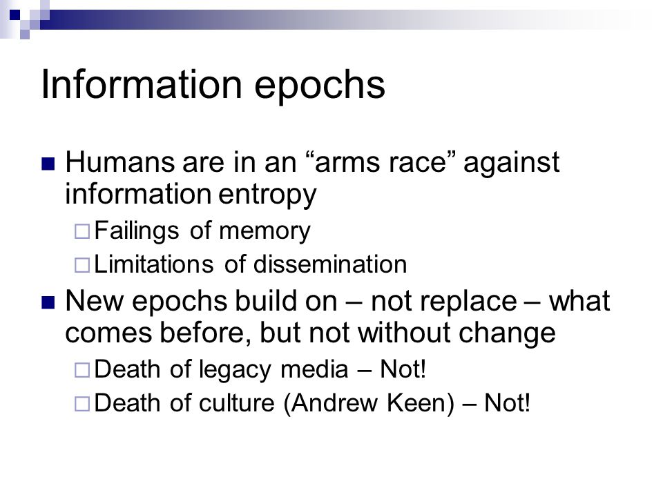 Information epochs Humans are in an arms race against information entropy Failings of memory Limitations of dissemination New epochs build on – not replace – what comes before, but not without change Death of legacy media – Not.