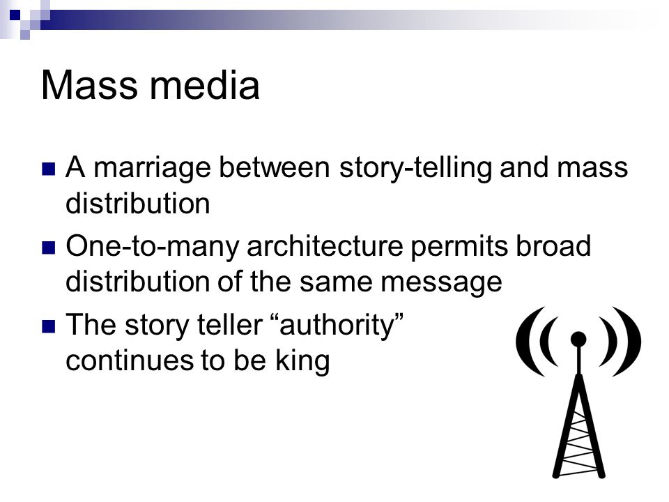 Mass media A marriage between story-telling and mass distribution One-to-many architecture permits broad distribution of the same message The story teller authority continues to be king
