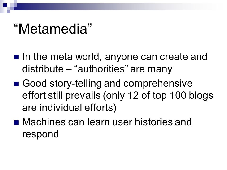 Metamedia In the meta world, anyone can create and distribute – authorities are many Good story-telling and comprehensive effort still prevails (only 12 of top 100 blogs are individual efforts) Machines can learn user histories and respond