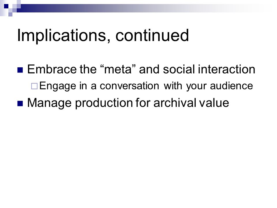 Implications, continued Embrace the meta and social interaction Engage in a conversation with your audience Manage production for archival value