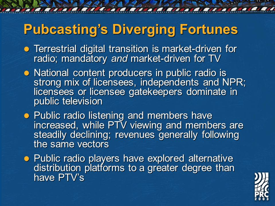 Pubcastings Diverging Fortunes Terrestrial digital transition is market-driven for radio; mandatory and market-driven for TV Terrestrial digital transition is market-driven for radio; mandatory and market-driven for TV National content producers in public radio is strong mix of licensees, independents and NPR; licensees or licensee gatekeepers dominate in public television National content producers in public radio is strong mix of licensees, independents and NPR; licensees or licensee gatekeepers dominate in public television Public radio listening and members have increased, while PTV viewing and members are steadily declining; revenues generally following the same vectors Public radio listening and members have increased, while PTV viewing and members are steadily declining; revenues generally following the same vectors Public radio players have explored alternative distribution platforms to a greater degree than have PTVs Public radio players have explored alternative distribution platforms to a greater degree than have PTVs