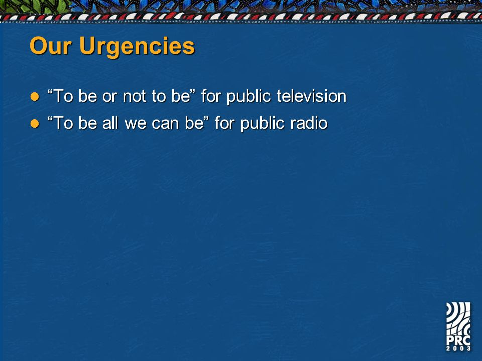 Our Urgencies To be or not to be for public television To be or not to be for public television To be all we can be for public radio To be all we can be for public radio