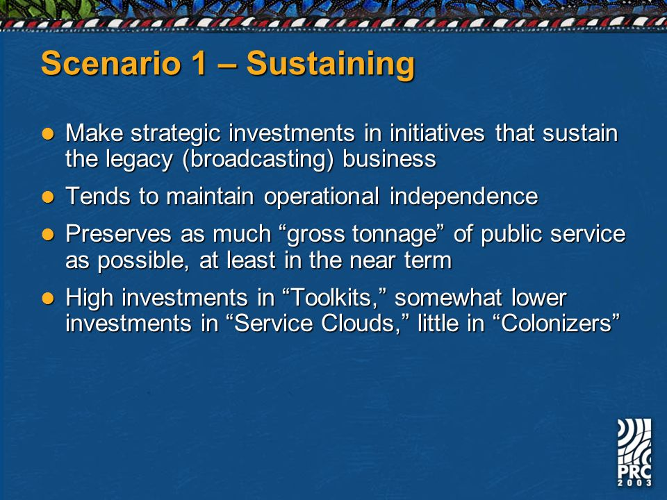 Scenario 1 – Sustaining Make strategic investments in initiatives that sustain the legacy (broadcasting) business Make strategic investments in initiatives that sustain the legacy (broadcasting) business Tends to maintain operational independence Tends to maintain operational independence Preserves as much gross tonnage of public service as possible, at least in the near term Preserves as much gross tonnage of public service as possible, at least in the near term High investments in Toolkits, somewhat lower investments in Service Clouds, little in Colonizers High investments in Toolkits, somewhat lower investments in Service Clouds, little in Colonizers