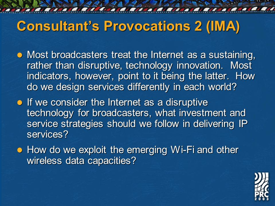 Consultants Provocations 2 (IMA) Most broadcasters treat the Internet as a sustaining, rather than disruptive, technology innovation.