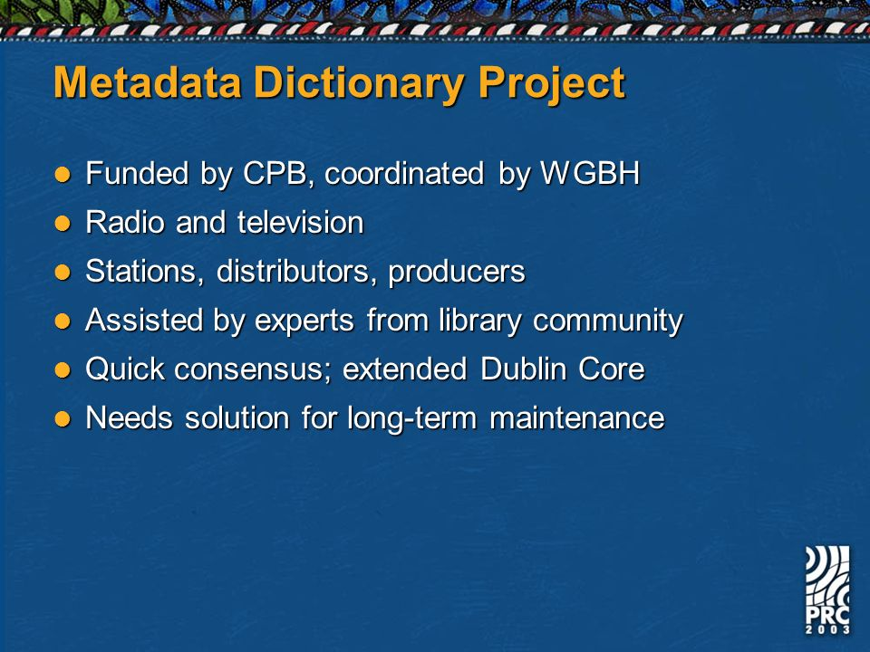 Metadata Dictionary Project Funded by CPB, coordinated by WGBH Funded by CPB, coordinated by WGBH Radio and television Radio and television Stations, distributors, producers Stations, distributors, producers Assisted by experts from library community Assisted by experts from library community Quick consensus; extended Dublin Core Quick consensus; extended Dublin Core Needs solution for long-term maintenance Needs solution for long-term maintenance