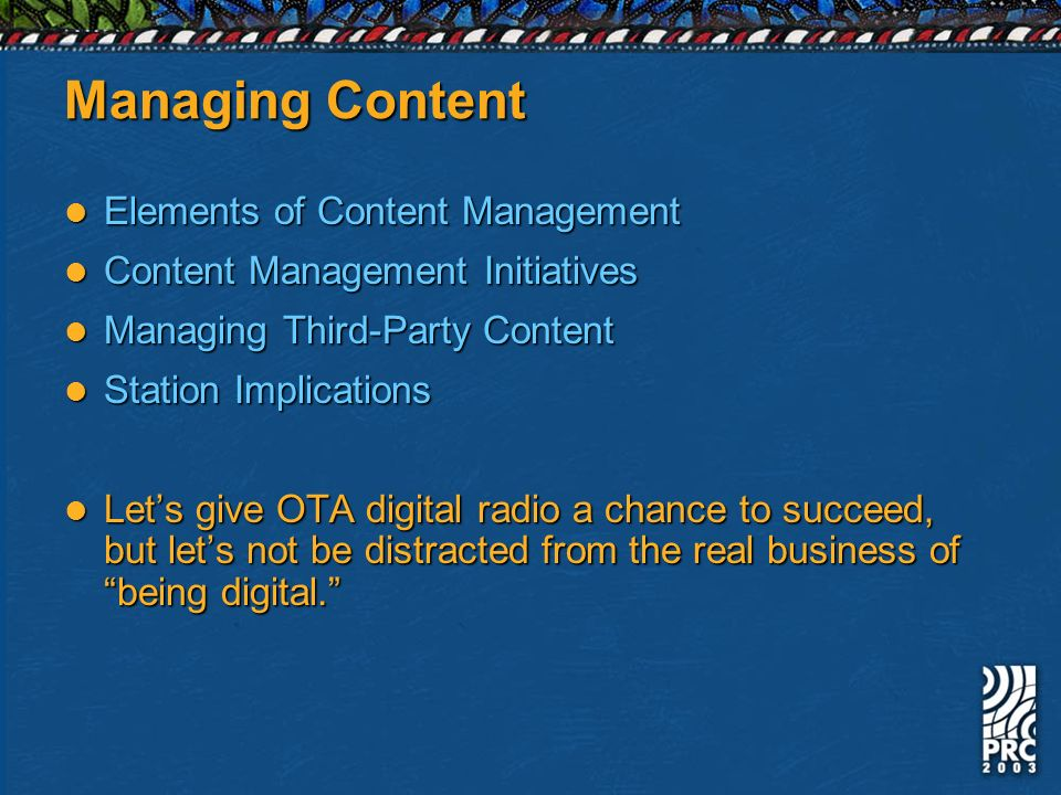 Managing Content Elements of Content Management Elements of Content Management Content Management Initiatives Content Management Initiatives Managing Third-Party Content Managing Third-Party Content Station Implications Station Implications Lets give OTA digital radio a chance to succeed, but lets not be distracted from the real business of being digital.