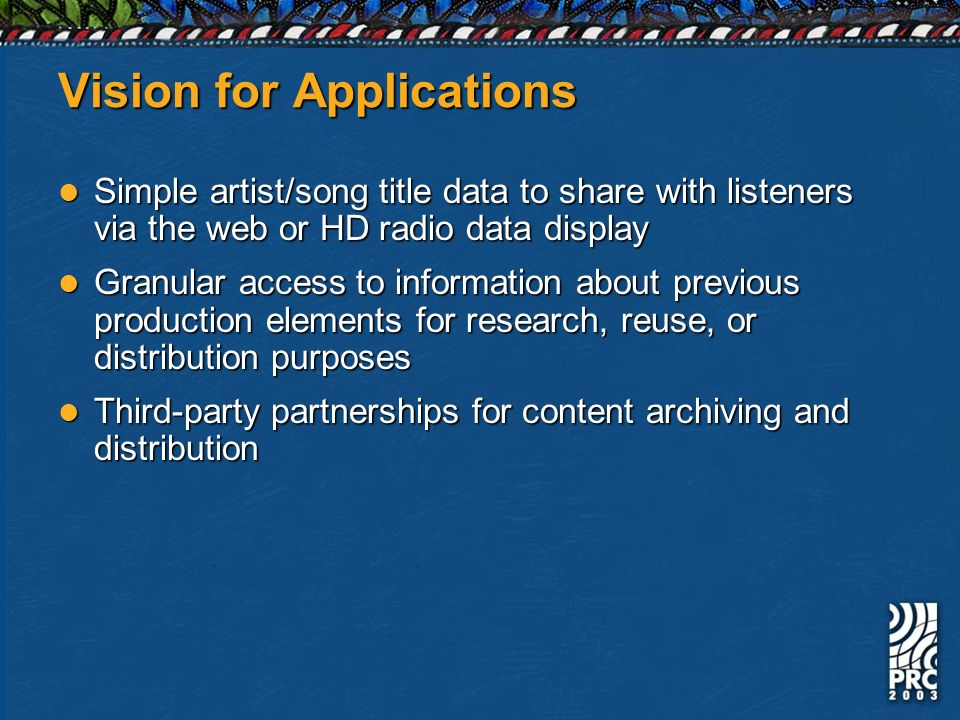 Vision for Applications Simple artist/song title data to share with listeners via the web or HD radio data display Simple artist/song title data to share with listeners via the web or HD radio data display Granular access to information about previous production elements for research, reuse, or distribution purposes Granular access to information about previous production elements for research, reuse, or distribution purposes Third-party partnerships for content archiving and distribution Third-party partnerships for content archiving and distribution