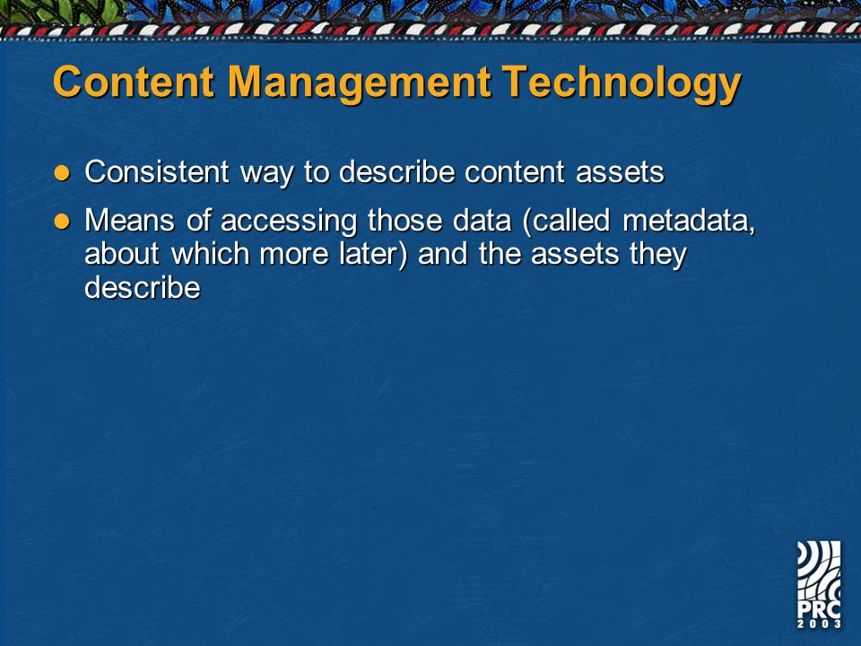 Content Management Technology Consistent way to describe content assets Consistent way to describe content assets Means of accessing those data (called metadata, about which more later) and the assets they describe Means of accessing those data (called metadata, about which more later) and the assets they describe