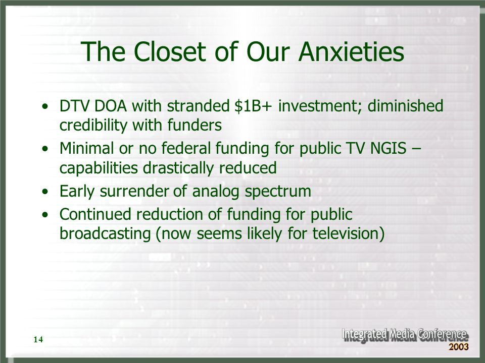 14 The Closet of Our Anxieties DTV DOA with stranded $1B+ investment; diminished credibility with funders Minimal or no federal funding for public TV NGIS – capabilities drastically reduced Early surrender of analog spectrum Continued reduction of funding for public broadcasting (now seems likely for television)