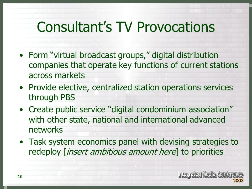 20 Consultants TV Provocations Form virtual broadcast groups, digital distribution companies that operate key functions of current stations across markets Provide elective, centralized station operations services through PBS Create public service digital condominium association with other state, national and international advanced networks Task system economics panel with devising strategies to redeploy [insert ambitious amount here] to priorities