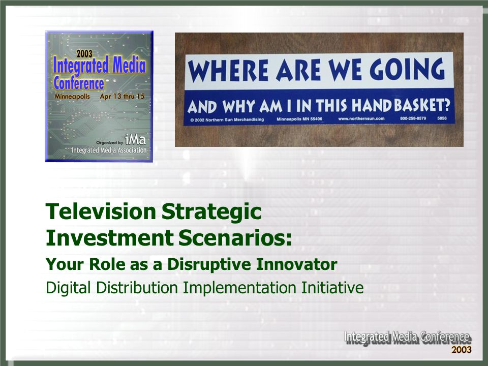 Television Strategic Investment Scenarios: Your Role as a Disruptive Innovator Digital Distribution Implementation Initiative