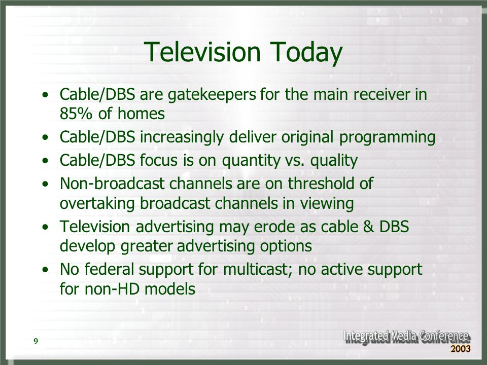 9 Television Today Cable/DBS are gatekeepers for the main receiver in 85% of homes Cable/DBS increasingly deliver original programming Cable/DBS focus is on quantity vs.
