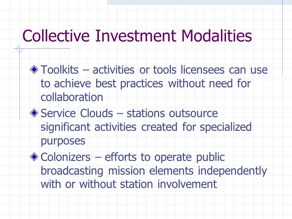 Collective Investment Modalities Toolkits – activities or tools licensees can use to achieve best practices without need for collaboration Service Clouds – stations outsource significant activities created for specialized purposes Colonizers – efforts to operate public broadcasting mission elements independently with or without station involvement
