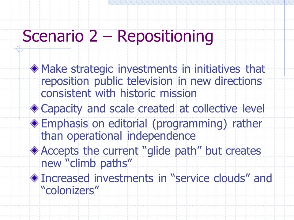 Scenario 2 – Repositioning Make strategic investments in initiatives that reposition public television in new directions consistent with historic mission Capacity and scale created at collective level Emphasis on editorial (programming) rather than operational independence Accepts the current glide path but creates new climb paths Increased investments in service clouds and colonizers