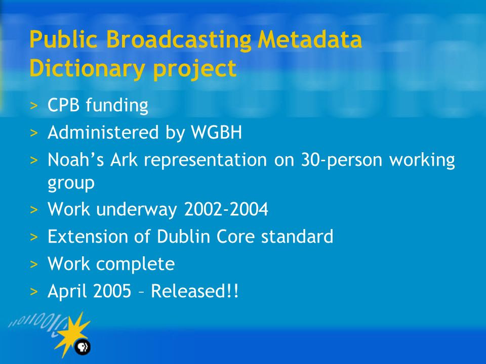 Public Broadcasting Metadata Dictionary project >CPB funding >Administered by WGBH >Noahs Ark representation on 30-person working group >Work underway >Extension of Dublin Core standard >Work complete >April 2005 – Released!!