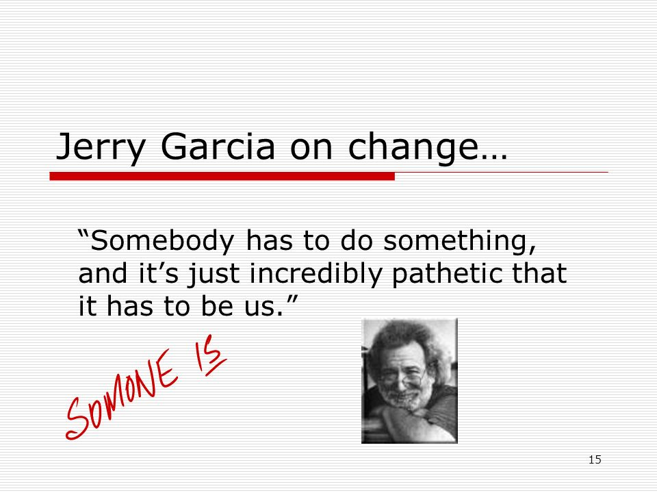 15 Jerry Garcia on change… Somebody has to do something, and its just incredibly pathetic that it has to be us.