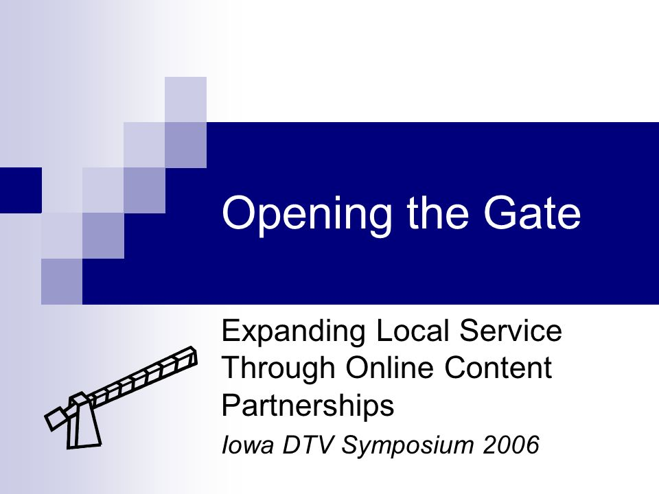 Opening the Gate Expanding Local Service Through Online Content Partnerships Iowa DTV Symposium 2006