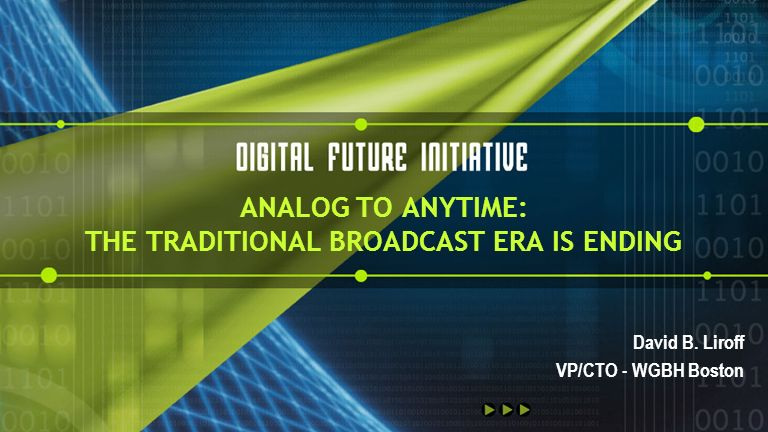 ANALOG TO ANYTIME: THE TRADITIONAL BROADCAST ERA IS ENDING David B. Liroff VP/CTO - WGBH Boston