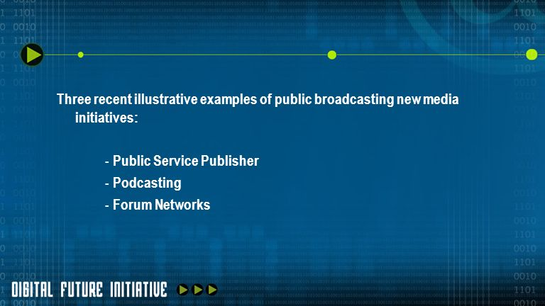Three recent illustrative examples of public broadcasting new media initiatives: - Public Service Publisher - Podcasting - Forum Networks