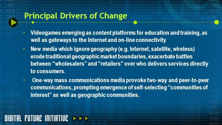 Principal Drivers of Change Videogames emerging as content platforms for education and training, as well as gateways to the Internet and on-line connectivity New media which ignore geography (e.g.