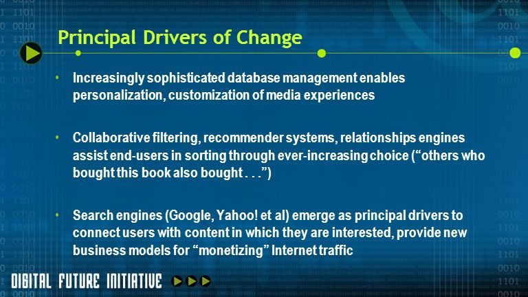 Principal Drivers of Change Increasingly sophisticated database management enables personalization, customization of media experiences Collaborative filtering, recommender systems, relationships engines assist end-users in sorting through ever-increasing choice (others who bought this book also bought...) Search engines (Google, Yahoo.