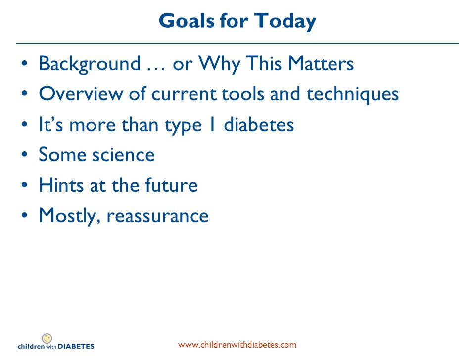 Goals for Today Background … or Why This Matters Overview of current tools and techniques Its more than type 1 diabetes Some science Hints at the future Mostly, reassurance