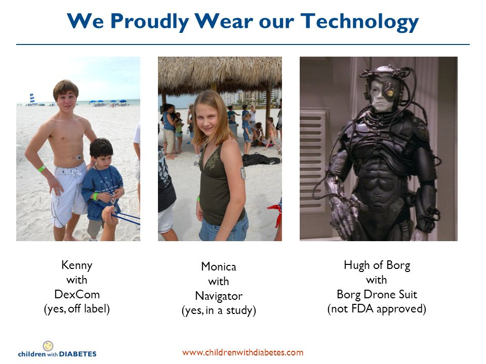 We Proudly Wear our Technology Monica with Navigator (yes, in a study) Kenny with DexCom (yes, off label) Hugh of Borg with Borg Drone Suit (not FDA approved)