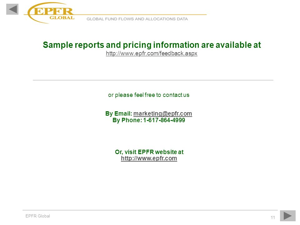 EPFR Global 11 Sample reports and pricing information are available at http://www.epfr.com/feedback.aspx or please feel free to contact us By Email: marketing@epfr.com By Phone: 1-617-864-4999 Or, visit EPFR website at http://www.epfr.com