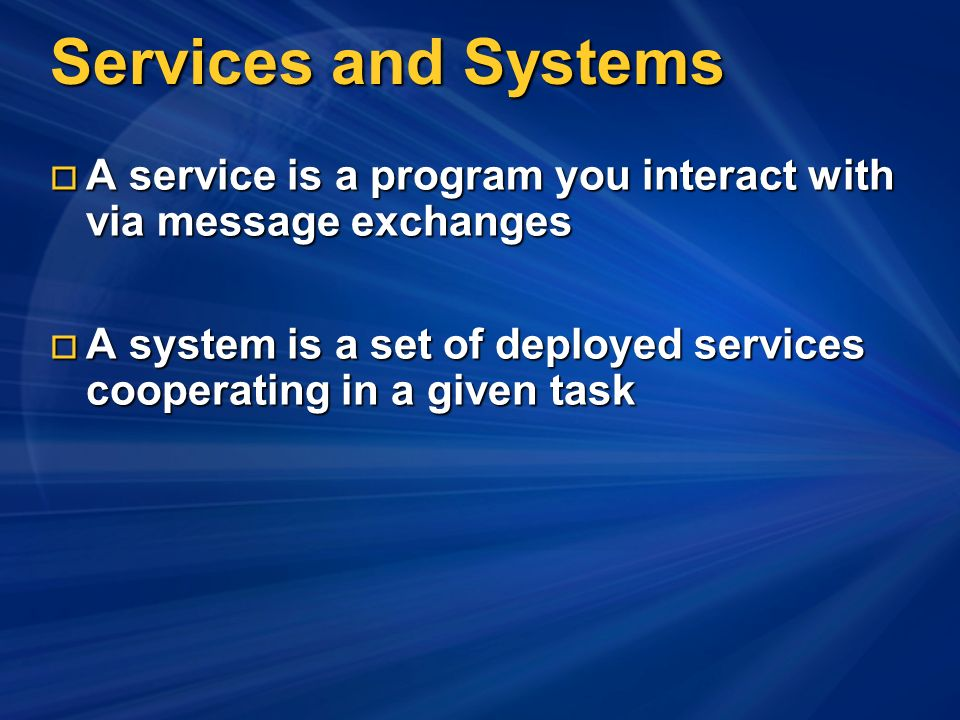 Services and Systems A service is a program you interact with via message exchanges A service is a program you interact with via message exchanges A system is a set of deployed services cooperating in a given task A system is a set of deployed services cooperating in a given task