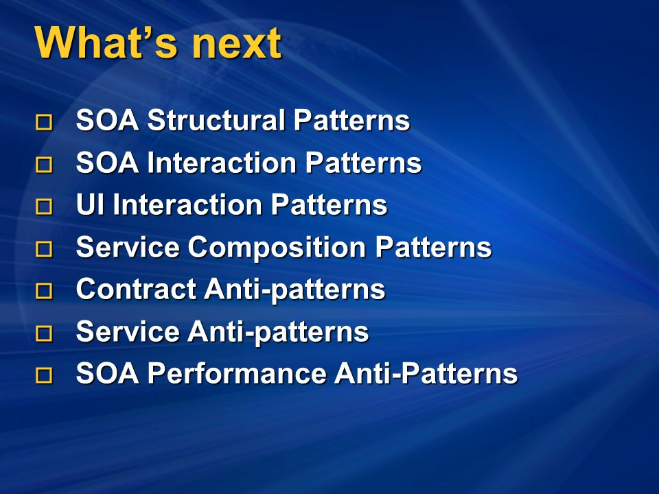 Whats next SOA Structural Patterns SOA Structural Patterns SOA Interaction Patterns SOA Interaction Patterns UI Interaction Patterns UI Interaction Patterns Service Composition Patterns Service Composition Patterns Contract Anti-patterns Contract Anti-patterns Service Anti-patterns Service Anti-patterns SOA Performance Anti-Patterns SOA Performance Anti-Patterns